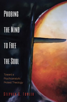 Stephen Fowler - Probing the Mind to Free the Soul: Toward a Psychoanalytic Protest Theology